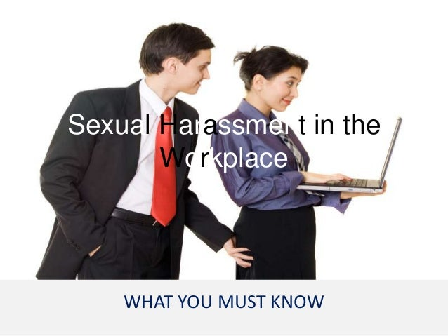 Sexual Harassment in the       Workplace    WHAT YOU MUST KNOW