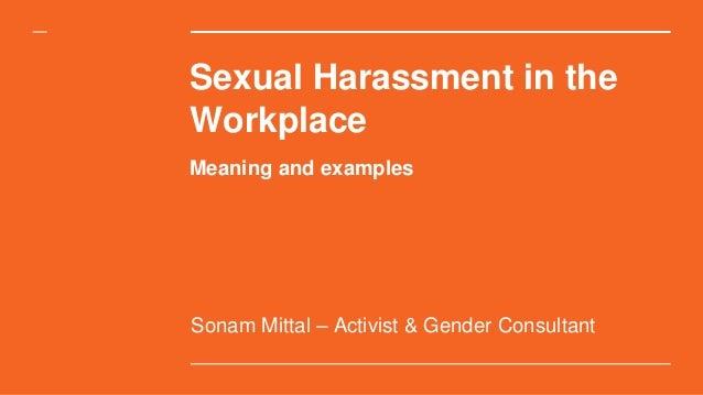 Sexual Harassment in the Workplace Sonam Mittal – Activist & Gender Consultant Meaning and examples