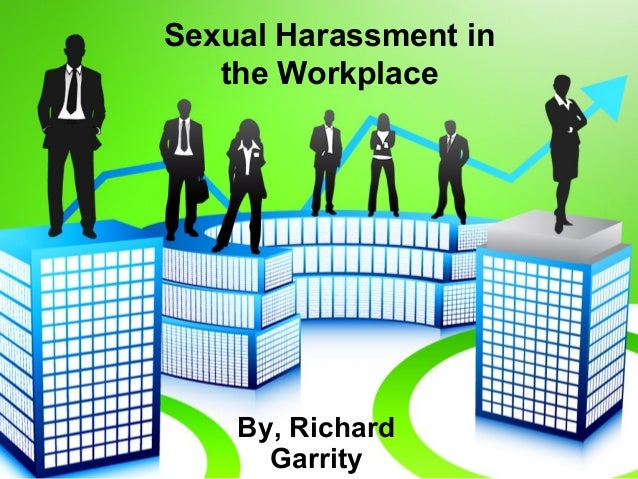 Sexual Harassment in the Workplace By, Richard Garrity