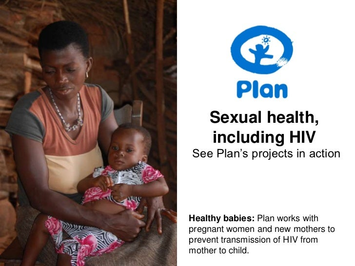 Sexual health, including HIV<br />See Plan's projects in action<br />Healthy babies: Plan works with pregnant women and ne...