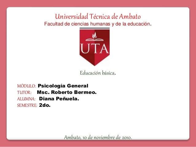 Universidad Técnica de Ambato Facultad de ciencias humanas y de la educación. MÓDULO: Psicología General TUTOR: Msc. Rober...