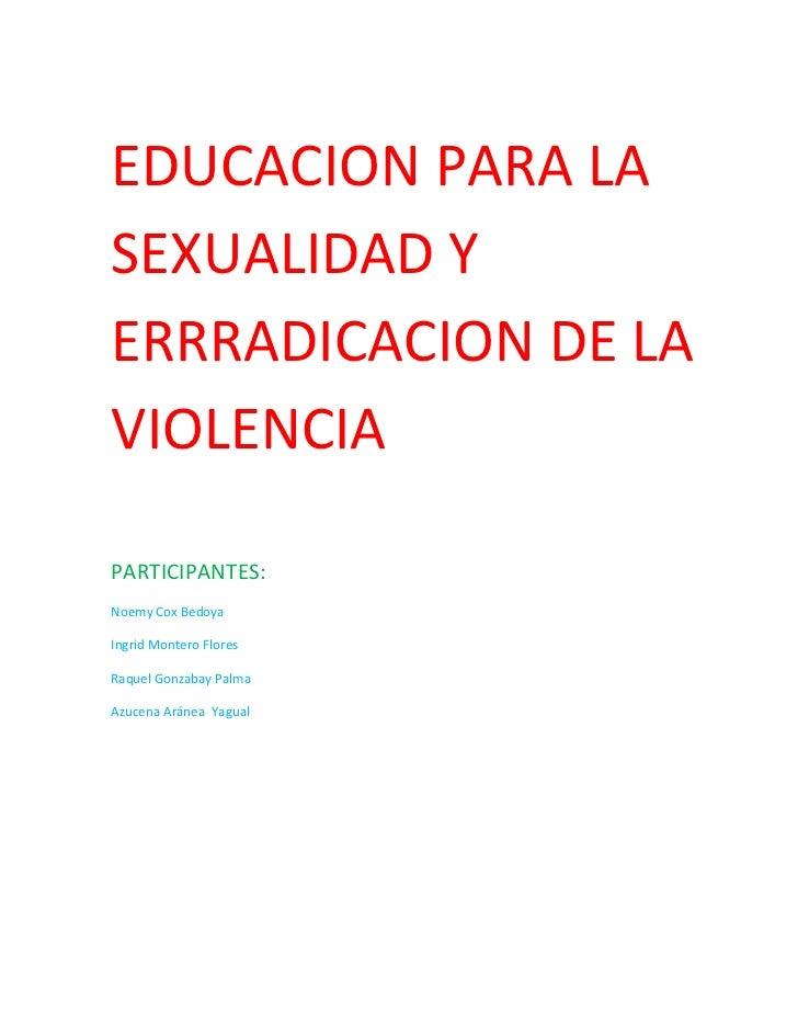 EDUCACION PARA LASEXUALIDAD YERRRADICACION DE LAVIOLENCIAPARTICIPANTES:Noemy Cox BedoyaIngrid Montero FloresRaquel Gonzaba...