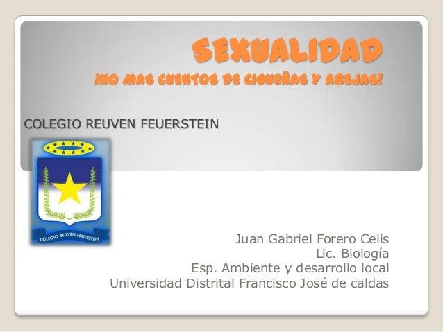 SEXUALIDAD ¡NO MAS CUENTOS DE CIGUEÑAS Y ABEJAS! Juan Gabriel Forero Celis Lic. Biología Esp. Ambiente y desarrollo local ...