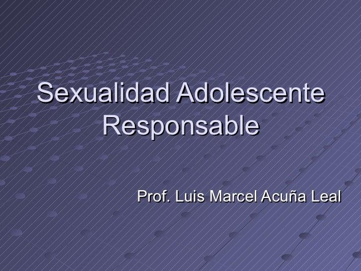 Sexualidad Adolescente Responsable Prof. Luis Marcel Acuña Leal
