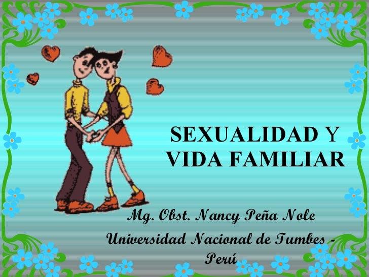 SEXUALIDAD  Y  VIDA   FAMILIAR Mg. Obst. Nancy Peña Nole Universidad Nacional de Tumbes - Perú