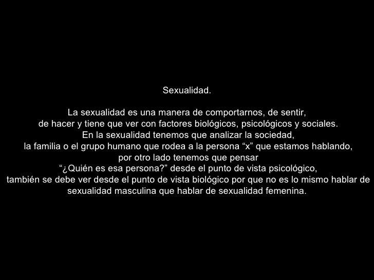 Sexualidad. La sexualidad es una manera de comportarnos, de sentir, de hacer y tiene que ver con factores biológicos, psic...