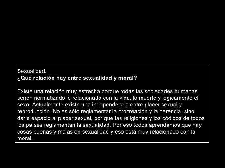 Sexualidad. ¿Qué relación hay entre sexualidad y moral? Existe una relación muy estrecha porque todas las sociedades human...