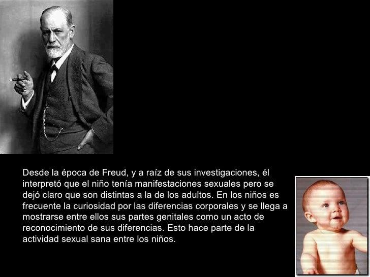 Desde la época de Freud, y a raíz de sus investigaciones, él interpretó que el niño tenía manifestaciones sexuales pero se...