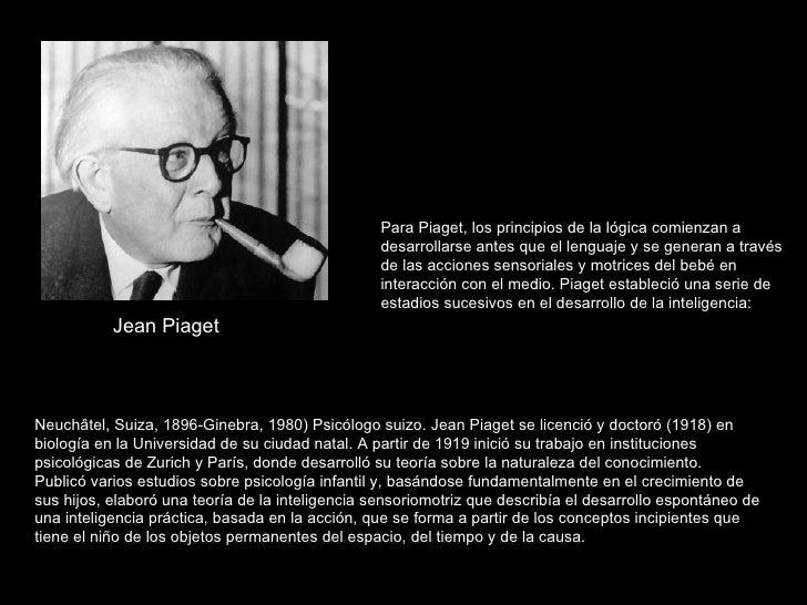 Jean Piaget Para Piaget, los principios de la lógica comienzan a desarrollarse antes que el lenguaje y se generan a través...