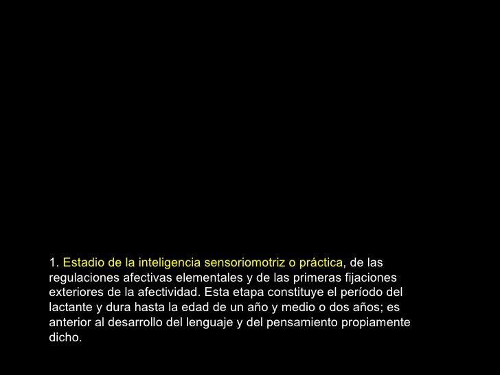 1.  Estadio de la inteligencia sensoriomotriz o práctica , de las regulaciones afectivas elementales y de las primeras fij...