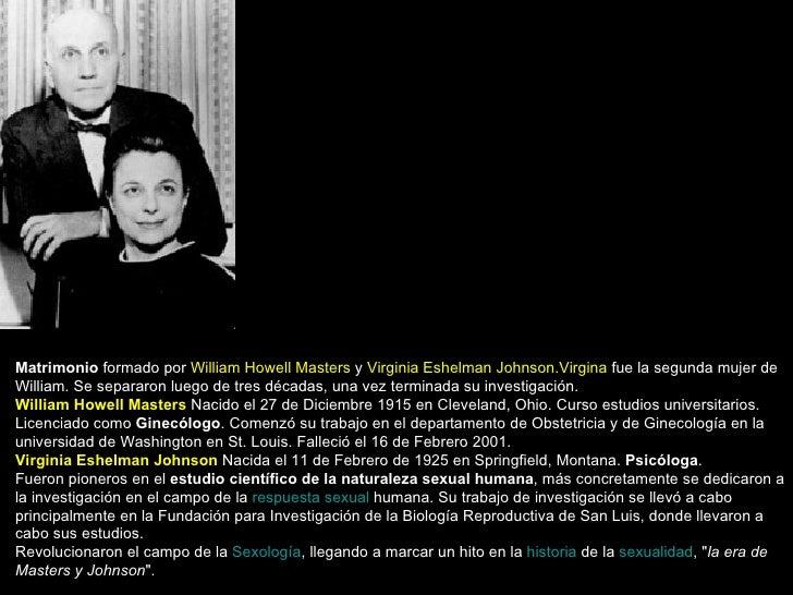 Matrimonio  formado por  William Howell Masters  y  Virginia Eshelman Johnson.Virgina  fue la segunda mujer de William. Se...