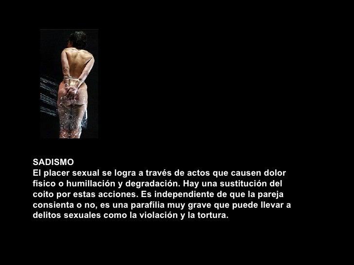 SADISMO El placer sexual se logra a través de actos que causen dolor físico o humillación y degradación. Hay una sustituci...
