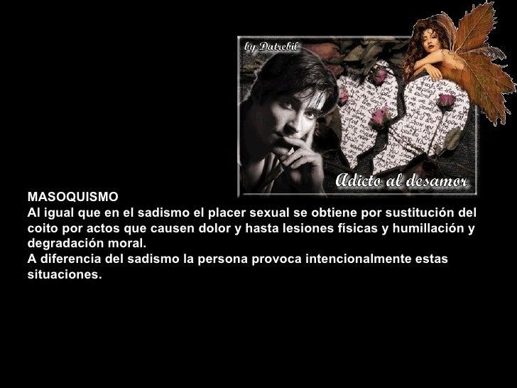 MASOQUISMO Al igual que en el sadismo el placer sexual se obtiene por sustitución del coito por actos que causen dolor y h...