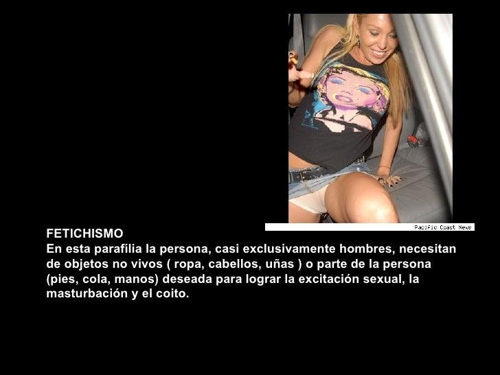 FETICHISMO En esta parafília la persona, casi exclusivamente hombres, necesitan de objetos no vivos ( ropa, cabellos, uñas...