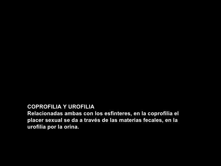 COPROFILIA Y UROFILIA Relacionadas ambas con los esfínteres, en la coprofilia el placer sexual se da a través de las mater...