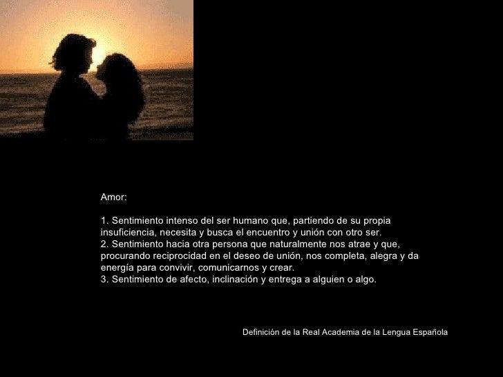 Amor:  1. Sentimiento intenso del ser humano que, partiendo de su propia insuficiencia, necesita y busca el encuentro y un...