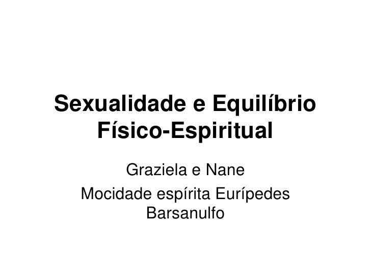 Sexualidade e Equilíbrio Físico-Espiritual<br />Graziela e Nane<br />Mocidade espírita Eurípedes Barsanulfo<br />