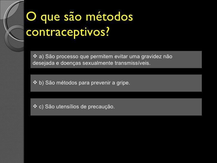O que são métodos contraceptivos? <ul><li>a) São processo que permitem evitar uma gravidez não desejada e doenças sexualme...
