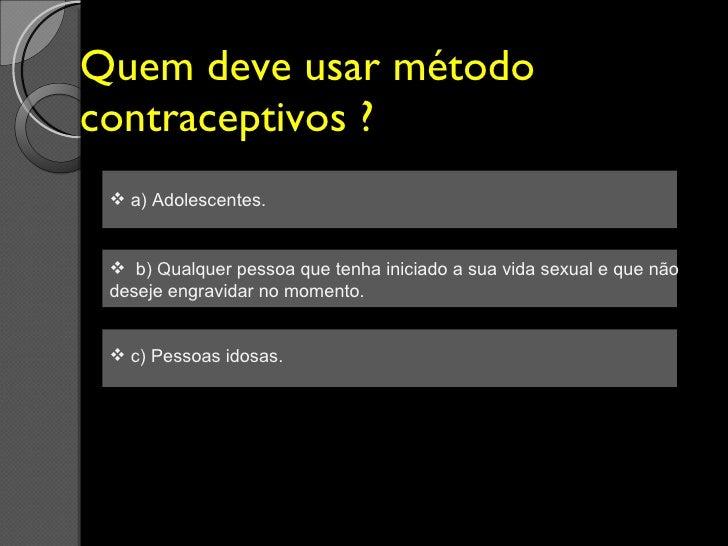 Quem deve usar método contraceptivos ? <ul><li>a) Adolescentes. </li></ul><ul><li>b) Qualquer pessoa que tenha iniciado a ...