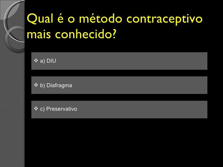 Qual é o método contraceptivo mais conhecido? <ul><li>a) DIU </li></ul><ul><li>b) Diafragma  </li></ul><ul><li>c) Preserva...