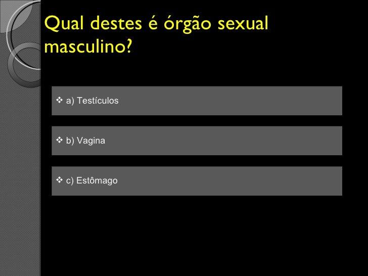 Qual destes é órgão sexual masculino? <ul><li>a) Testículos  </li></ul><ul><li>b) Vagina </li></ul><ul><li>c) Estômago </l...