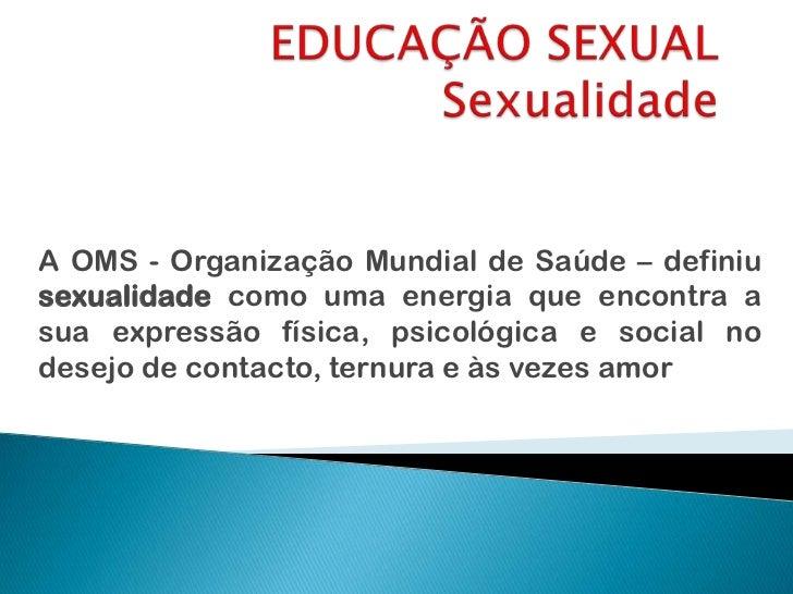 EDUCAÇÃO SEXUALSexualidade<br />A OMS - Organização Mundial de Saúde – definiu sexualidade como uma energia que encontra a...