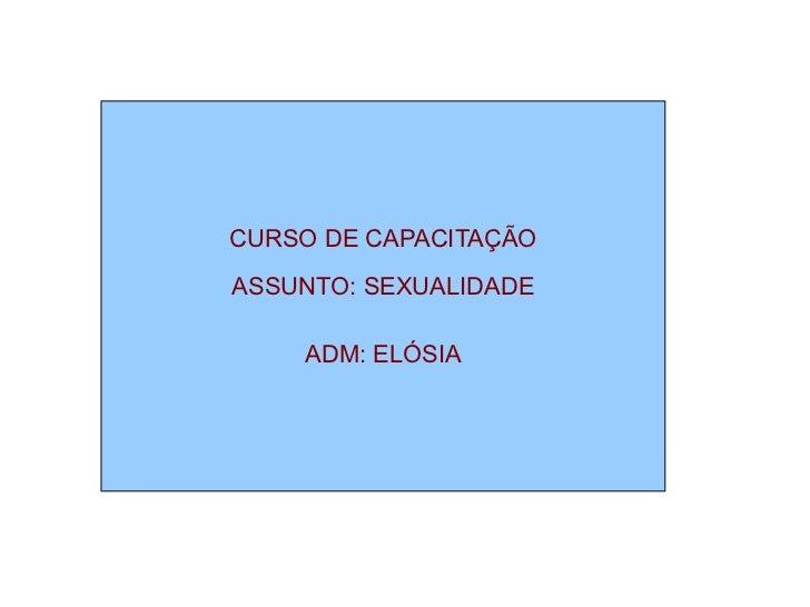 CURSO DE CAPACITAÇÃO ASSUNTO: SEXUALIDADE ADM: ELÓSIA