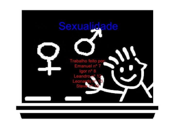 Sexualidade Trabalho feito por: Emanuel nº 7 Igor nº 8 Leandro nº 12 Leonardo nº 13 Steve nº 19