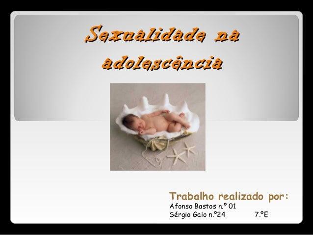 Sexualidade naSexualidade na adolescênciaadolescência Trabalho realizado por: Afonso Bastos n.º 01 Sérgio Gaio n.º24 7.ºE