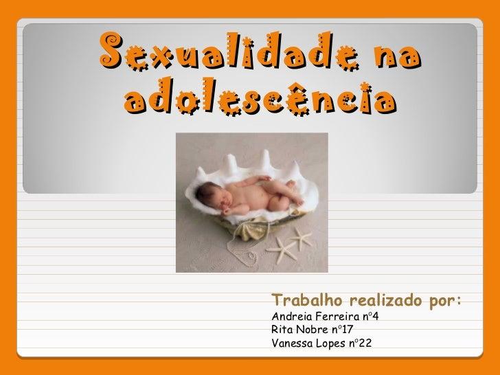 Sexualidade na adolescência       Trabalho realizado por:       Andreia Ferreira nº4       Rita Nobre nº17       Vanessa L...