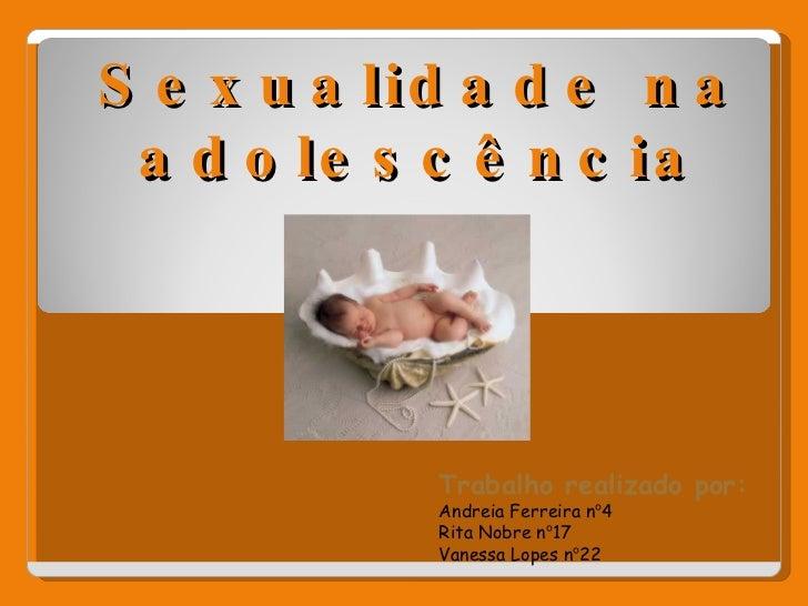 Sexualidade na adolescência Trabalho realizado por: Andreia Ferreira n º 4 Rita Nobre n º 17 Vanessa Lopes n º 22