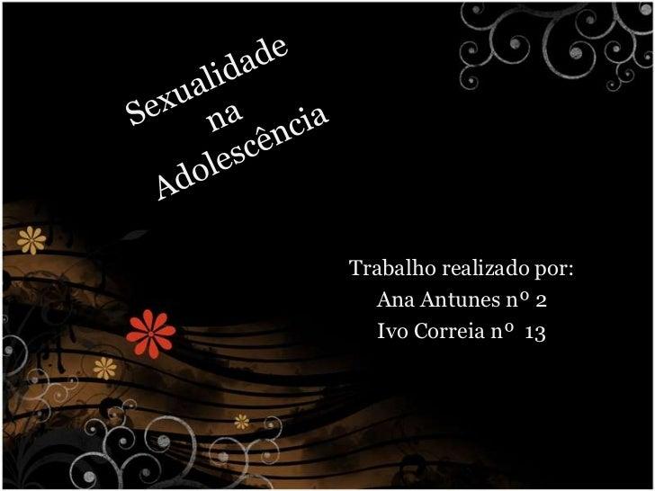 Sexualidade na Adolescência<br />Trabalho realizado por:<br />Ana Antunes nº 2<br />Ivo Correia nº  13<br />