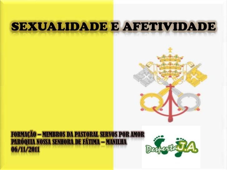 SEXUALIDADE E AFETIVIDADEFORMAÇÃO – MEMBROS DA PASTORAL SERVOS POR AMORPARÓQUIA NOSSA SENHORA DE FÁTIMA – MANILHA06/11/2011