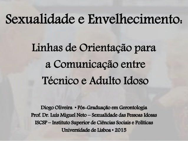 Sexualidade e Envelhecimento: Linhas de Orientação para a Comunicação entre Técnico e Adulto Idoso Diogo Oliveira • Pós-Gr...