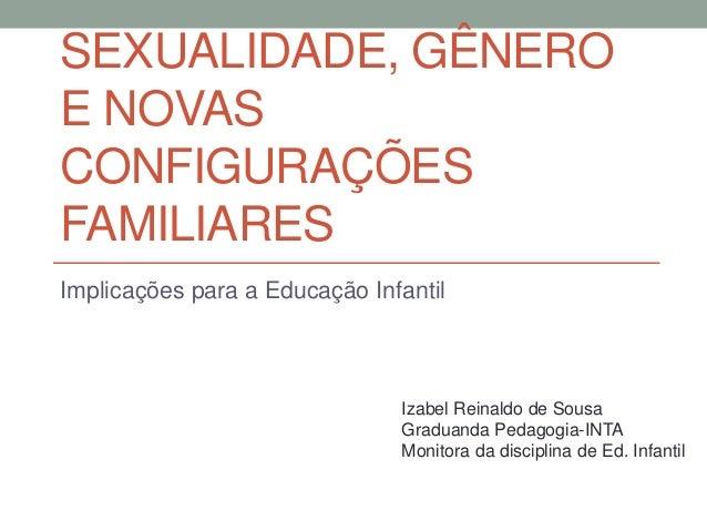 SEXUALIDADE, GÊNERO E NOVAS CONFIGURAÇÕES FAMILIARES Implicações para a Educação Infantil Izabel Reinaldo de Sousa Graduan...