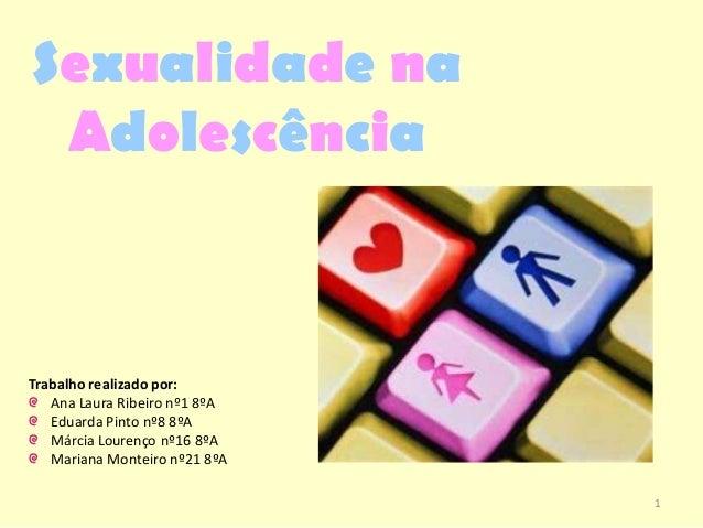 Sexualidade na Adolescência Trabalho realizado por: Ana Laura Ribeiro nº1 8ºA Eduarda Pinto nº8 8ºA Márcia Lourenço nº16 8...