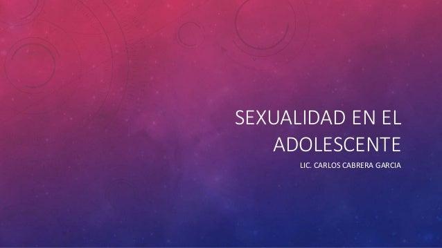SEXUALIDAD EN EL ADOLESCENTE LIC. CARLOS CABRERA GARCIA