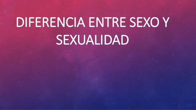 DIFERENCIA ENTRE SEXO Y SEXUALIDAD