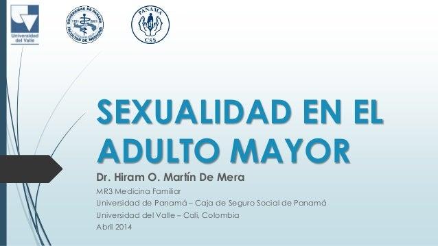 SEXUALIDAD EN EL ADULTO MAYOR Dr. Hiram O. Martín De Mera MR3 Medicina Familiar Universidad de Panamá – Caja de Seguro Soc...