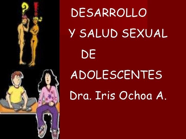 DESARROLLO Y SALUD SEXUAL DE  ADOLESCENTES  Dra. Iris Ochoa A.
