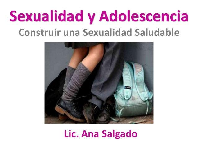 Sexualidad y Adolescencia  Construir una Sexualidad Saludable  Lic. Ana Salgado