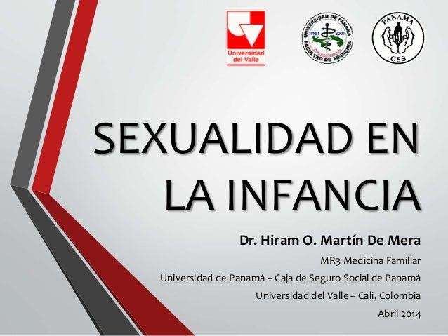 SEXUALIDAD EN LA INFANCIA Dr. Hiram O. Martín De Mera MR3 Medicina Familiar Universidad de Panamá – Caja de Seguro Social ...