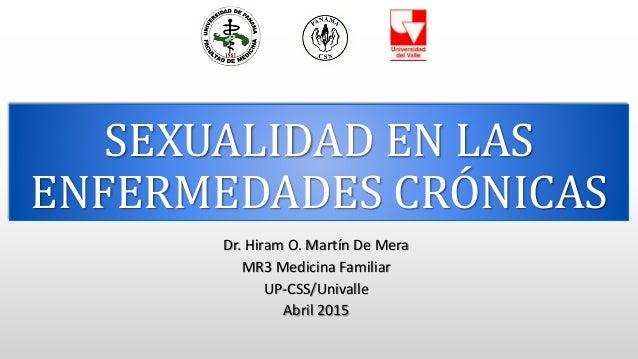 SEXUALIDAD EN LAS ENFERMEDADES CRÓNICAS Dr. Hiram O. Martín De Mera MR3 Medicina Familiar UP-CSS/Univalle Abril 2015