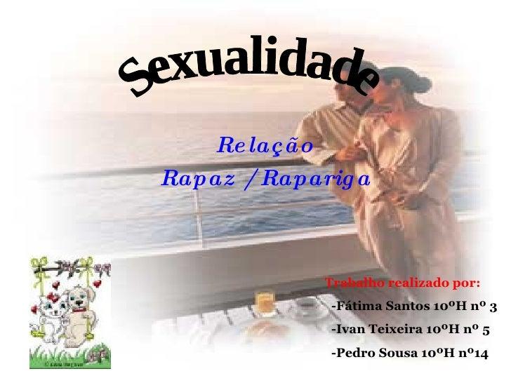 Relação  Rapaz / Rapariga Sexualidade Trabalho realizado por: -Fátima Santos 10ºH nº 3 -Ivan Teixeira 10ºH nº 5 -Pedro Sou...