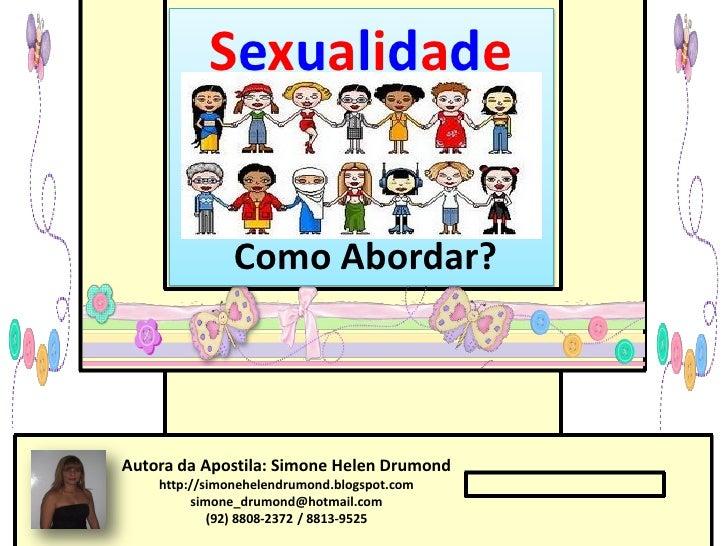 Sexualidade               Como Abordar?Autora da Apostila: Simone Helen Drumond    http://simonehelendrumond.blogspot.com ...
