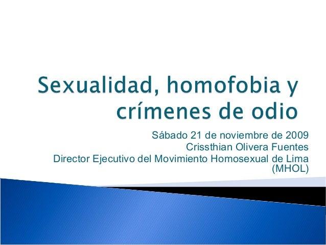 Sábado 21 de noviembre de 2009 Crissthian Olivera Fuentes Director Ejecutivo del Movimiento Homosexual de Lima (MHOL)