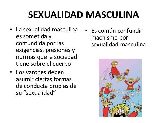 SEXUALIDAD MASCULINA • La sexualidad masculina es sometida y confundida por las exigencias, presiones y normas que la soci...