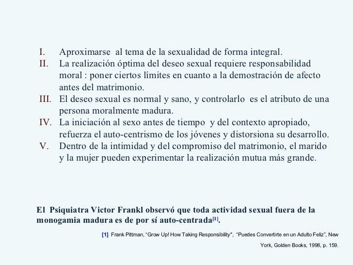 El  Psiquiatra Victor Frankl observó que toda actividad sexual fuera de la monogamia madura es de por sí auto-centrada [1]...