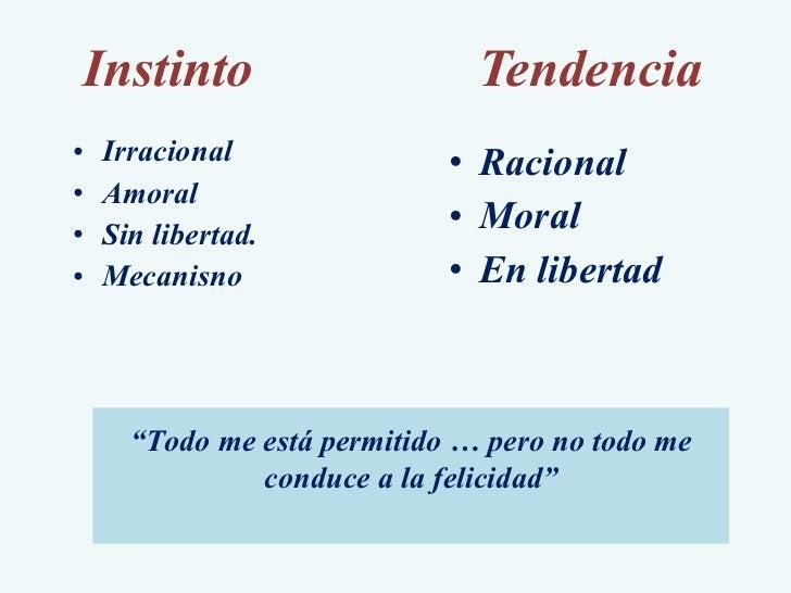 Instinto Tendencia <ul><li>Irracional </li></ul><ul><li>Amoral </li></ul><ul><li>Sin libertad. </li></ul><ul><li>Mecanisno...