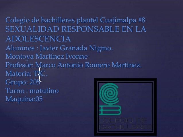 { Colegio de bachilleres plantel Cuajimalpa #8 SEXUALIDAD RESPONSABLE EN LA ADOLESCENCIA Alumnos : Javier Granada Nigmo. M...